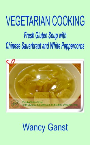 Vegetarian Cooking: Fresh Gluten Soup with Chinese Sauerkraut and White Peppercorns (Vegetarian Cooking - Soups Book 5) (English Edition)