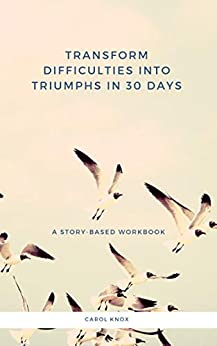 Transform Difficulties Into Triumphs in 30 Days. A Story-Based Workbook by [Carol Knox]