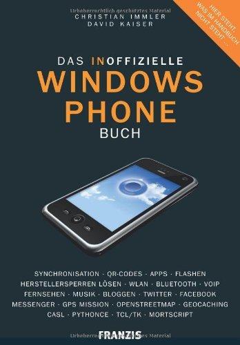 Das inoffizielle Windows Phone Buch: Synchronisation, QR-Codes, Apps, Flashen, Herstellersperren lösen, WLAN, Bluetooth, VoIP, Bloggen, Twitter, Facebook, ... Geocaching, CASL, Python CE, TCL/TK