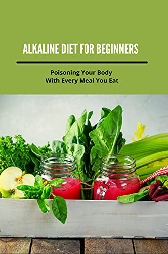Alkaline Diet For Beginners: Poisoning Your Body With Every Meal You Eat: List Of Alkaline Foods (English Edition)