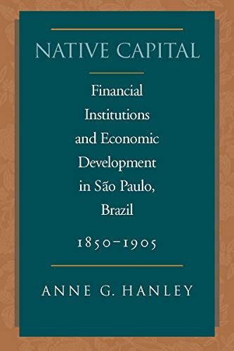 Native Capital: Financial Institutions and Economic Development in São Paulo, Brazil, 1850-1920 (Social Science History)