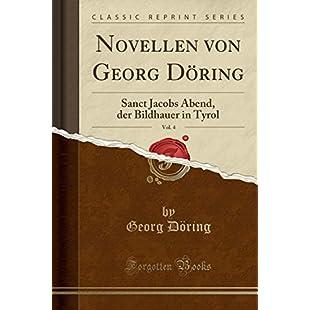 Novellen von Georg Döring, Vol. 4 Sanct Jacobs Abend, der Bildhauer in Tyrol (Classic Reprint)