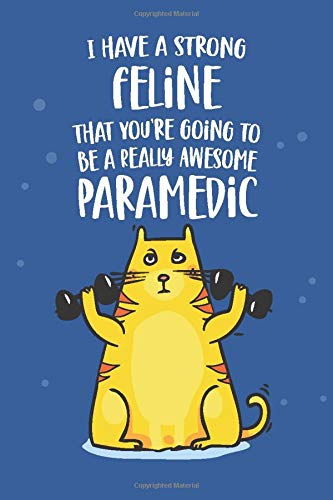 I Have a Strong Feline That You're Going To Be a Really Awesome Paramedic: Funny Joke Appreciation & Encouragement Gift Idea for an EMT Graduate. ... Gag Notebook Journal & Sketch Diary Present.