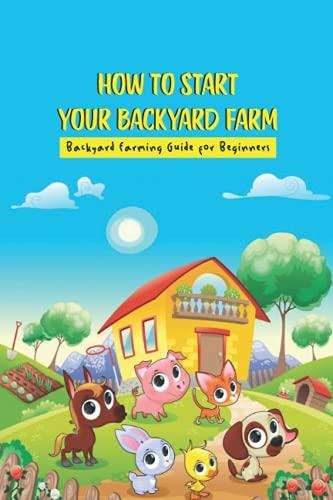 How To Start Your Backyard Farm: Backyard Farming Guide for Beginners: Backyard Farming Guide for Beginners
