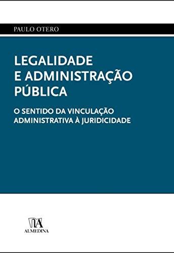 Legalidade e Administração Pública: o Sentido da Vinculação Administrativa à Juridicidade