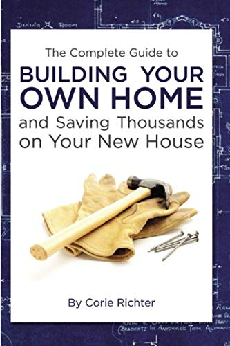 The Complete Guide to Building Your Own Home and Saving Thousands on Your New House