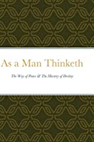 As a Man Thinketh: The Way of Peace & The Mastery of Destiny