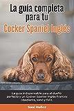 La Guía Completa Para Tu Cocker Spaniel Inglés: La guía indispensable para el dueño perfecto y un Cocker Spaniel Inglés obediente, sano y feliz.