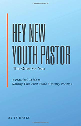 Hey New Youth Pastor This Ones For You: A Practical Guide To Nailing Your First Youth Ministry Position