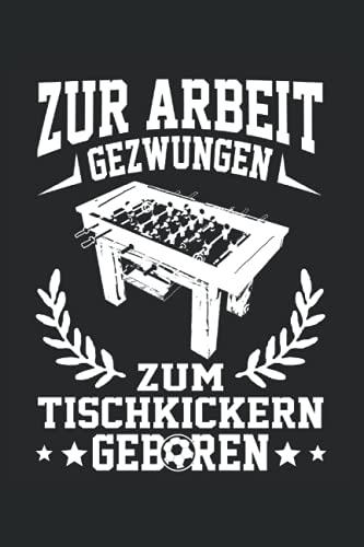 Zur Arbeit gezwungen zum Tischkickern geboren: Tischfussball Notizbuch für den Tischkicker Profi - Erfasse wichtige Notizen - Ideal für Kickerspieler am Kickertisch