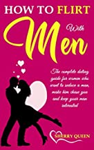 How to flirt with men: The Complete Dating Guide for Women Who Want to Seduce a Man, Make Him Chase You, and Keep Your Man Interested
