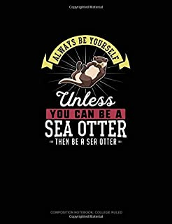 Always Be Yourself Unless You Can Be A Sea Otter Then Be A Sea Otter: Composition Notebook - College Ruled