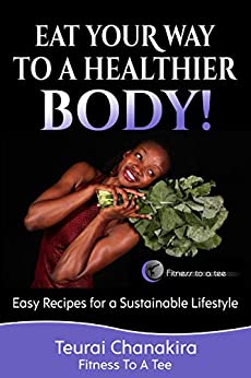 Eat Your Way to a Healthier Body!: Easy Recipes for a Sustainable Lifestyle by [Teurai Chanakira]