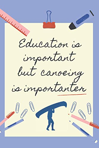 EDUCATION IS IMPORTANT BUT CANOEING IS IMPORTANTER: BLANK LINED NOTEBOOK   NOTEPAD, DIARY, JOURNAL   GIFTS FOR CANOEING LOVERS