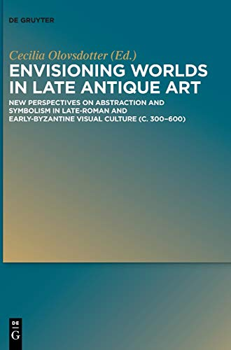 Envisioning Worlds in Late Antique Art: New Perspectives on Abstraction and Symbolism in Late-Roman and Early-Byzantine Visual Culture
