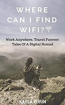 Where Can I Find Wifi?: Work Anywhere, Travel Forever: Tales of a Digital Nomad by [Kayla Kurin]