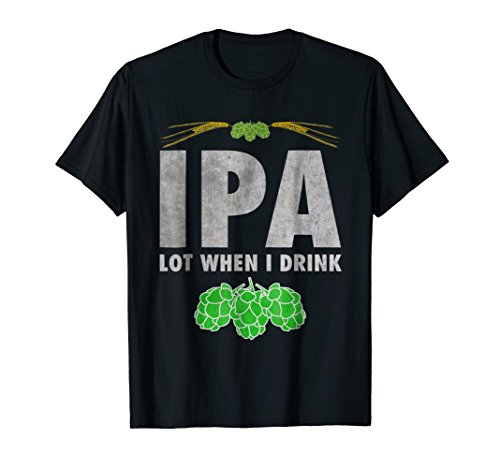 IPA Lot When I Drink T-Shirt Funny Craft Beer Lover Gift Tee