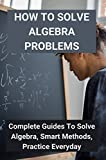 How To Solve Algebra Problems: Complete Guides To Solve Algebra, Smart Methods, Practice Everyday: Solving Algebraic Equations Worksheets (English Edition)
