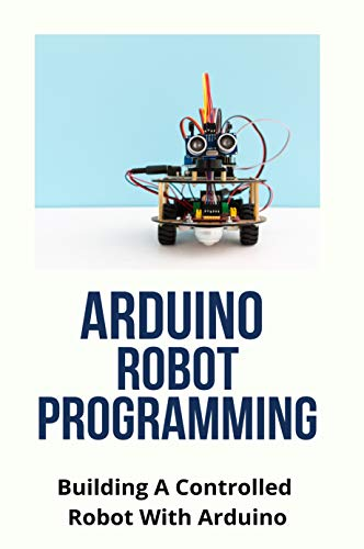 Arduino Robot Programming: Building A Controlled Robot With Arduino: Arduino Projects (English Edition)