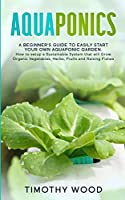 Aquaponics: A Beginner's Guide to Easily Start your own Aquaponic Garden. How to setup a Sustainable System that will Grow Organic Vegetables, Herbs, Fruits and Raising Fishes