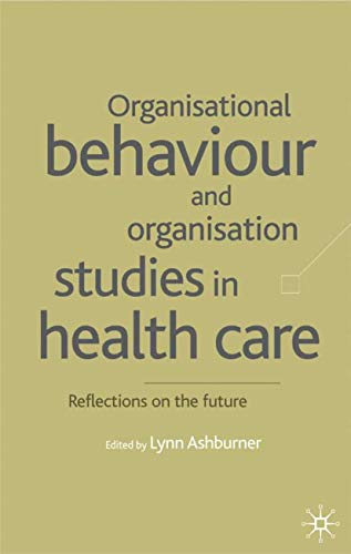 Organisational Behaviour and Organisation Studies in Health Care: Reflections on the Future (Organizational Behaviour in Healthcare)