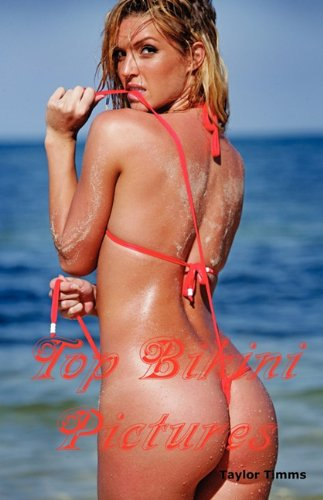 Top Bikini Pictures: Hot Women in Brazilian, String, White, Red, Gold, Brown, Orange, Metallic, Transparent, Extreme and Many Other Styles and Models Bikini Book.