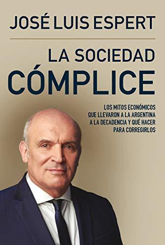 La sociedad cómplice: Los mitos económicos que llevaron a la Argentina a la decadencia y qué hacer para corregirlos (Spanish Edition)