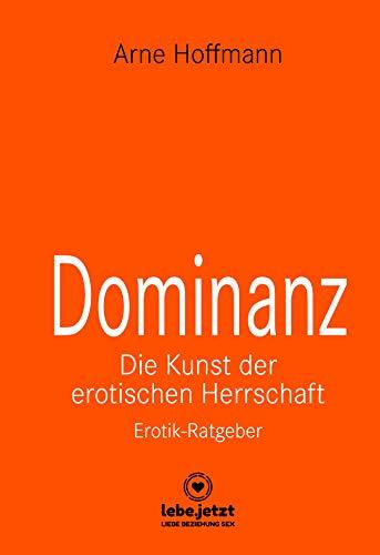 Dominanz - Die Kunst der erotischen Herrschaft | Erotischer Ratgeber: Lerne am raffiniertesten zu demütigen und bestrafen ... (lebe.jetzt Ratgeber)
