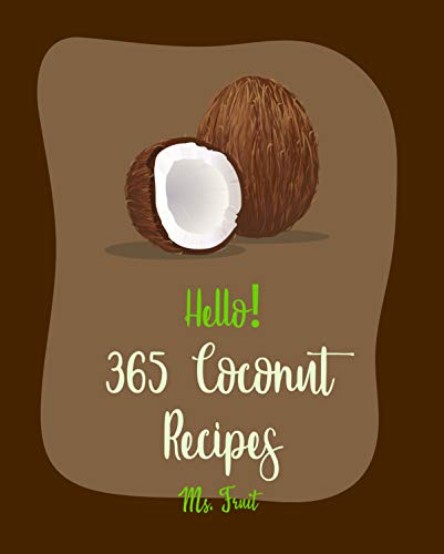 Hello! 365 Coconut Recipes: Best Coconut Cookbook Ever For Beginners [Jerk Chicken Cookbook, Vegan Curry Cookbook, Chicken Breast Recipes, Granola Bar ... Flour Recipes] [Book 1] (English Edition)
