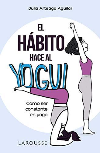 El hábito hace al yogui: Cómo ser constante en yoga (LAROUSSE - Libros Ilustrados/ Prácticos - Vida Saludable)