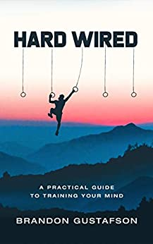 Hard Wired: A Practical Guide To Training Your Mind by [Brandon Gustafson]