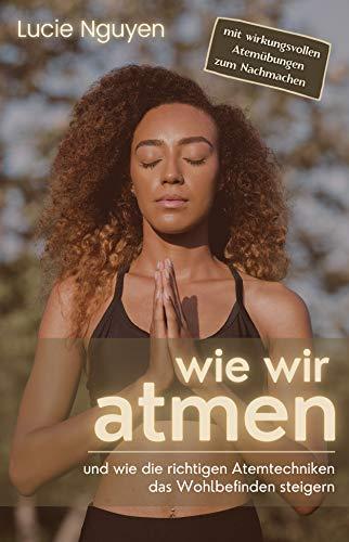 Wie wir atmen: und wie die richtigen Atemtechniken das Wohlbefinden steigern (Mit 32 Anti-Stress Atemübungen zur Entspannung und Leistungssteigerung für mehr Energie im Alltag)