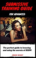 Submissive training guide for advanced: The perfect guide to knowing and using the secrets of BSDM