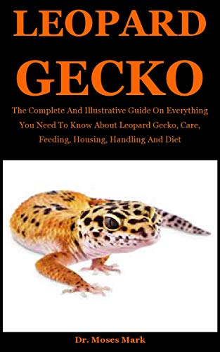 Leopard Gecko: The Complete And Illustrative Guide On Everything You Need To Know About Leopard Gecko, Care, Feeding, Housing, Handling And Diet (English Edition)