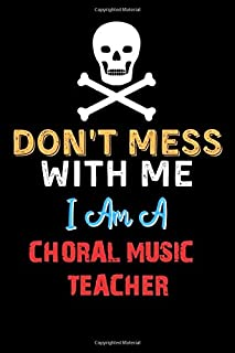 Don`t Mess With Me I Am A CHORAL MUSIC TEACHER - Funny CHORAL MUSIC TEACHER Notebook And Journal Gift Ideas: Lined Noteboo...