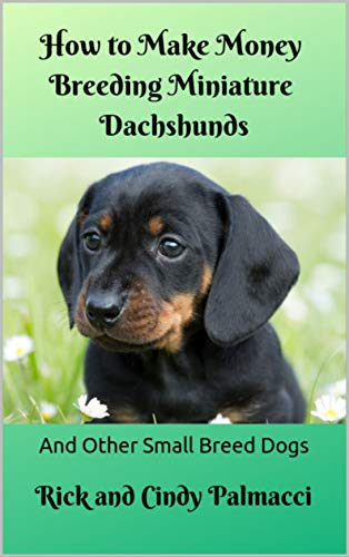 How to Make Money Breeding Miniature Dachshunds: and Other Small Breed Dogs...