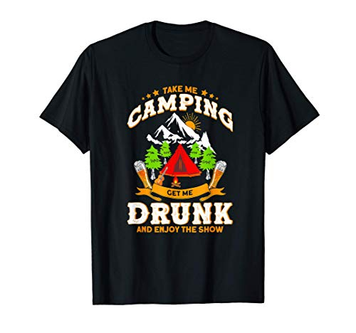 Take Me Camping Get Me Drunk And Enjoys The Show Camper Gift T-Shirt