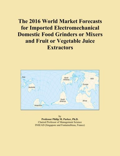 The 2016 World Market Forecasts for Imported Electromechanical Domestic Food Grinders or Mixers and Fruit or Vegetable Juice Extractors