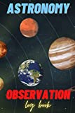 ASTRONOMY OBSERVATION LOG BOOK: Night Sky Observation - Lunar Moon Notebook for Solar System Explorations, Stars, Galaxies, and Cosmology - Ideal Gift