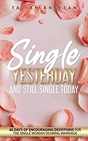 Single Yesterday and Still Single Today: 60 Days of Encouraging Devotions for the Single Woman Desiring Marriage
