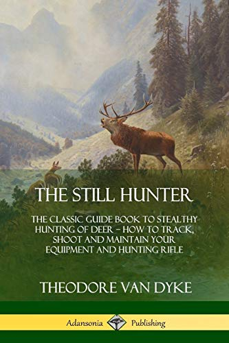 The Still Hunter: The Classic Guide Book to Stealthy Hunting of Deer; How to Track, Shoot and Maintain Your Equipment and Hunting Rifle