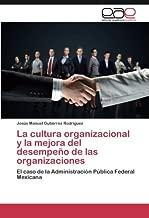 La cultura organizacional y la mejora del desempeño de las organizaciones: El caso de la Administración Pública Federal Mexicana (Spanish Edition)
