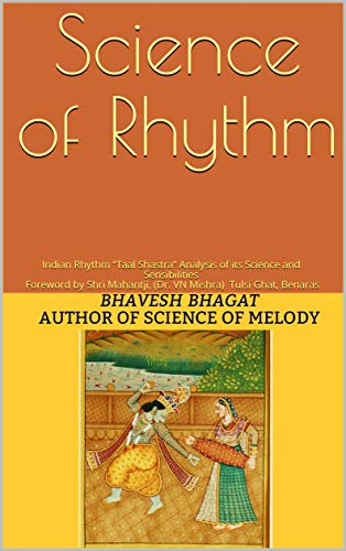 """Science of Rhythm: Indian Rhythm """"Taal Shastra"""" Analysis of its Science and Sensibilities Foreword by Shri Mahantji, (Dr. VN Mishra) Tulsi Ghat, Benaras ... Paperback Book 1) (English Edition)"""
