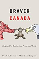 Braver Canada: Shaping Our Destiny in a Precarious World (McGill-Queen's/Brian Mulroney Institute of Government Studies in Leadership, Public Policy, and Gove)