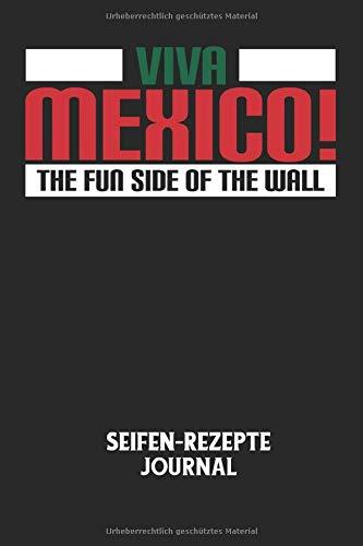 VIVA MEXICO! THE FUN SIDE OF THE WALL - Seifen-Rezepte Journal: Mexico, Mauer, USA, Grenze, Lustiger Spruch Notizbuch: Seifen-Rezept Journal I ... I 6x9 Zoll (ca. DIN A5) I 120 Seiten