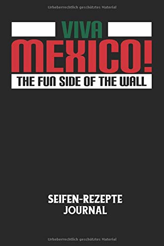 VIVA MEXICO! THE FUN SIDE OF THE WALL - Seifen-Rezepte Journal: Mexico, Mauer, USA, Grenze, Lustiger Spruch Notizbuch: Seifen-Rezept Journal I ... I 6x9 Zoll (ca. DIN A5) I 120 Seiten