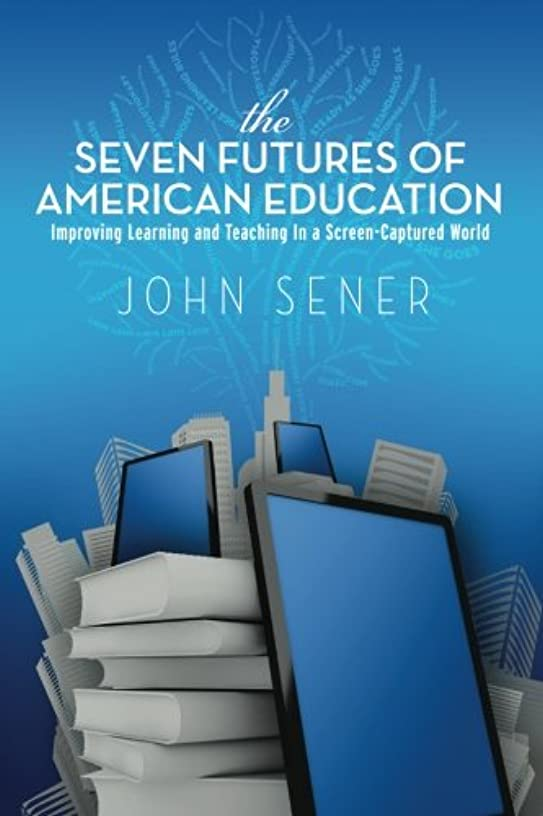 The Seven Futures of American Education: Improving Learning & Teaching in a Screen-Captured World