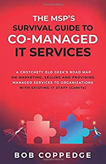 The MSP'S Survival Guide To Co-Managed IT Services: A Crotchety Old Geek's Road Map on Marketing, Selling and Providing Managed Services to Organizations with Existing IT Staff (CoMITs)