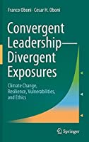 Convergent Leadership-Divergent Exposures: Climate Change, Resilience, Vulnerabilities, and Ethics