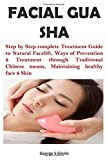 FACIAL GUA SHA: Step by Step complete Treatment Guide to Natural Facelift, Ways of Prevention $ Treatment through Traditional Chinese means, Maintaining healthy face $ Skin